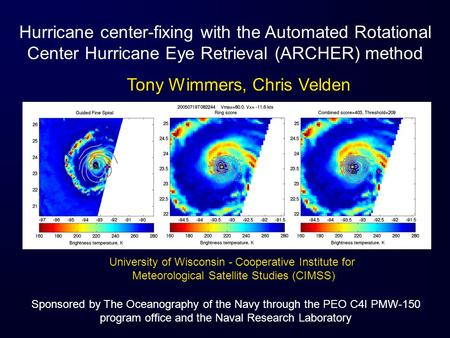 Hurricane center-fixing with the Automated Rotational Center Hurricane Eye Retrieval (ARCHER) method Tony Wimmers, Chris Velden University of Wisconsin.