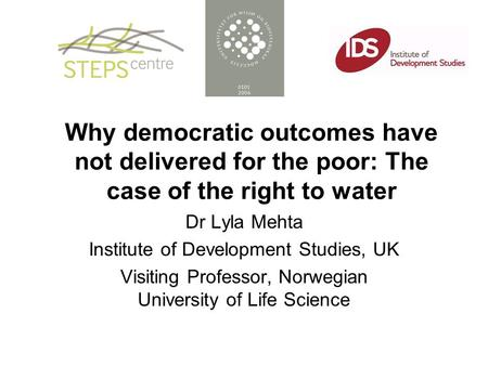 Why democratic outcomes have not delivered for the poor: The case of the right to water Dr Lyla Mehta Institute of Development Studies, UK Visiting Professor,