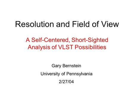 Resolution and Field of View A Self-Centered, Short-Sighted Analysis of VLST Possibilities Gary Bernstein University of Pennsylvania 2/27/04.