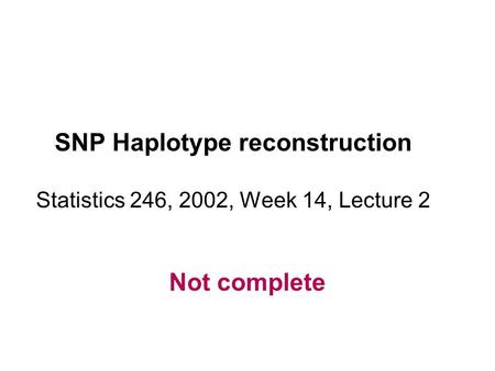 SNP Haplotype reconstruction Statistics 246, 2002, Week 14, Lecture 2 Not complete.