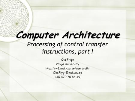 Computer Architecture Computer Architecture Processing of control transfer instructions, part I Ola Flygt Växjö University