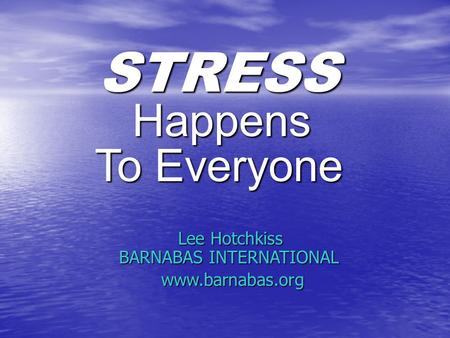STRESS Lee Hotchkiss BARNABAS INTERNATIONAL www.barnabas.org Happens To Everyone.