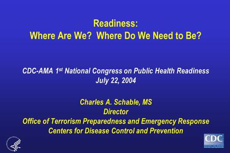 Readiness: Where Are We? Where Do We Need to Be? CDC-AMA 1 st National Congress on Public Health Readiness July 22, 2004 Charles A. Schable, MS Director.