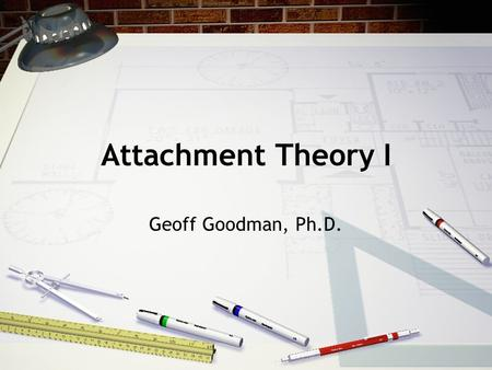 "Attachment Theory I Geoff Goodman, Ph.D.. I. Bowlby's Model of Attachment A.Prolonged separation-- key feature of psychopathology 1. ""affectionless"" 2."
