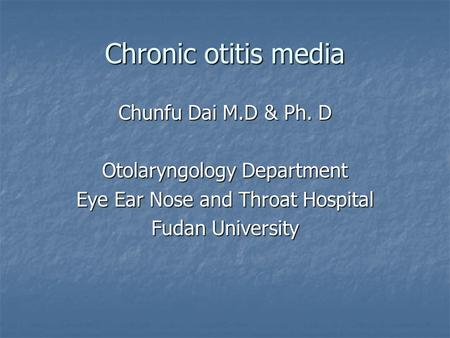 Chronic otitis media Chunfu Dai M.D & Ph. D Otolaryngology Department