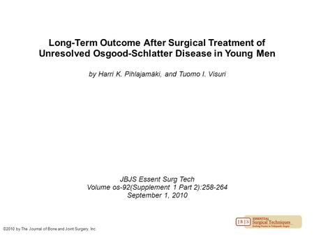Long-Term Outcome After Surgical Treatment of Unresolved Osgood-Schlatter Disease in Young Men by Harri K. Pihlajamäki, and Tuomo I. Visuri JBJS Essent.