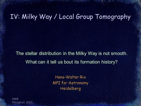 HWR Princeton 2005 IV: Milky Way / Local Group Tomography Hans-Walter Rix MPI for Astronomy Heidelberg The stellar distribution in the Milky Way is not.