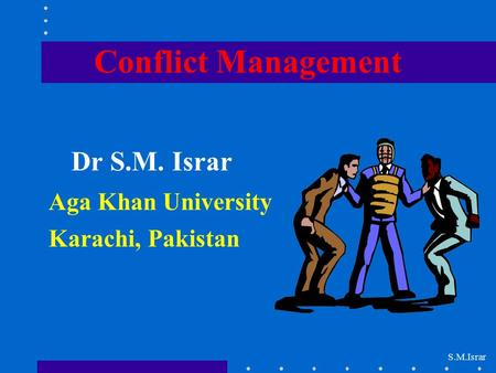 Conflict Management Dr S.M. Israr Aga Khan University