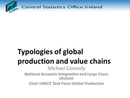 Typologies of global production and value chains Michael Connolly National Accounts Integration and Large Cases Division Chair UNECE Task Force Global.