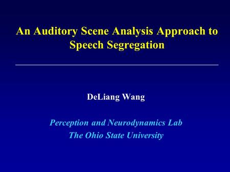 An Auditory Scene Analysis Approach to Speech Segregation DeLiang Wang Perception and Neurodynamics Lab The Ohio State University.