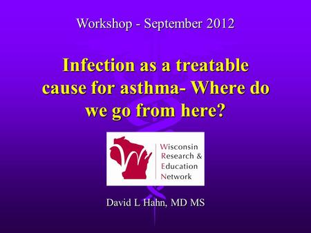 Infection as a treatable cause for asthma- Where do we go from here? David L Hahn, MD MS Workshop - September 2012.