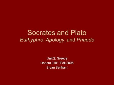 Socrates and Plato Euthyphro, Apology, and Phaedo Unit 2: Greece Honors 2101, Fall 2006 Bryan Benham.