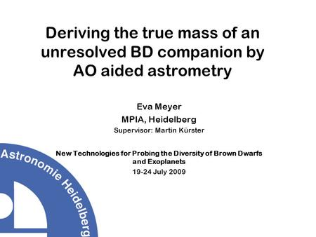 Deriving the true mass of an unresolved BD companion by AO aided astrometry Eva Meyer MPIA, Heidelberg Supervisor: Martin Kürster New Technologies for.