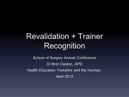 Revalidation + Trainer Recognition School of Surgery Annual Conference Dr Bret Claxton, APD Health Education Yorkshire and the Humber. April 2013.