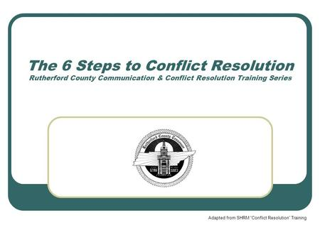 "The 6 Steps to Conflict Resolution Rutherford County Communication & Conflict Resolution Training Series Adapted from SHRM ""Conflict Resolution"" Training."