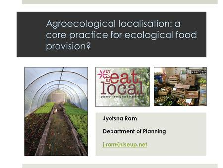 Agroecological localisation: a core practice for ecological food provision? Jyotsna Ram Department of Planning