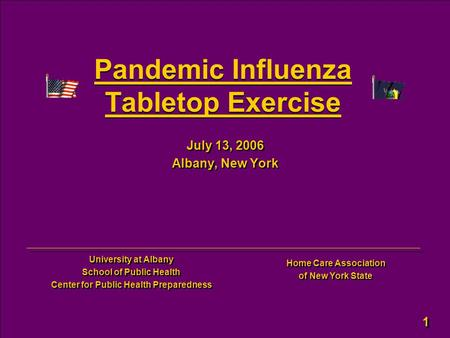 1 1 Pandemic Influenza Tabletop Exercise July 13, 2006 Albany, New York July 13, 2006 Albany, New York University at Albany School of Public Health Center.