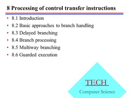 8 Processing of control transfer instructions TECH Computer Science 8.1 Introduction 8.2 Basic approaches to branch handling 8.3 Delayed branching 8.4.