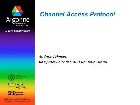 Channel Access Protocol Andrew Johnson Computer Scientist, AES Controls Group.
