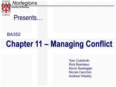 Norlegions Country Of Norway Presents… Chapter 11 – Managing Conflict Tom Cutsforth Rick Brentano Kevin Swanigan Nicole Cecchini Andrew Weekly BA352.