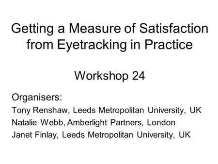 Getting a Measure of Satisfaction from Eyetracking in Practice Workshop 24 Organisers: Tony Renshaw, Leeds Metropolitan University, UK Natalie Webb, Amberlight.