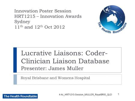 The Health Roundtable Lucrative Liaisons: Coder- Clinician Liaison Database Presenter: James Muller Royal Brisbane and Womens Hospital Innovation Poster.