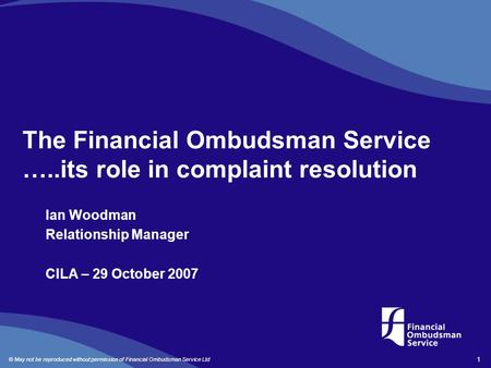 © May not be reproduced without permission of Financial Ombudsman Service Ltd 1 The Financial Ombudsman Service …..its role in complaint resolution Ian.