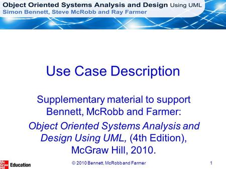 © 2010 Bennett, McRobb and Farmer1 Use Case Description Supplementary material to support Bennett, McRobb and Farmer: Object Oriented Systems Analysis.