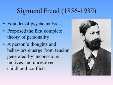 Sigmund Freud (1856-1939) Founder of psychoanalysis Proposed the first complete theory of personality A person's thoughts and behaviors emerge from tension.