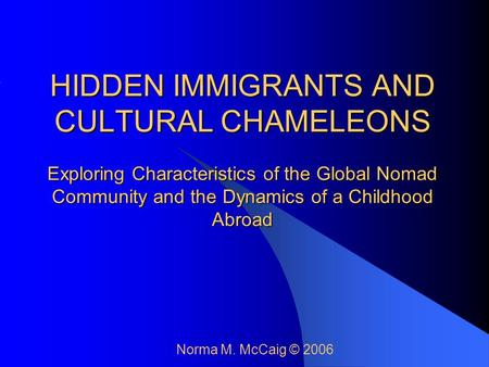 HIDDEN IMMIGRANTS AND CULTURAL CHAMELEONS Exploring Characteristics of the Global Nomad Community and the Dynamics of a Childhood Abroad Norma M. McCaig.