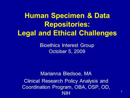 1 Human Specimen & Data Repositories: Legal and Ethical Challenges Marianna Bledsoe, MA Clinical Research Policy Analysis and Coordination Program, OBA,