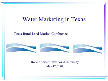 Water Marketing in Texas Ronald Kaiser, Texas A&M University May 4 th, 2001 Texas Rural Land Market Conference.
