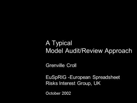 A Typical Model Audit/Review Approach Grenville Croll EuSpRIG -European Spreadsheet Risks Interest Group, UK October 2002.