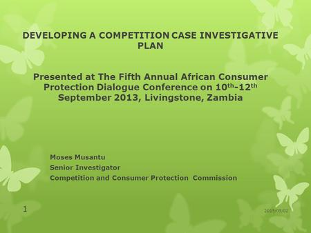 DEVELOPING A COMPETITION CASE INVESTIGATIVE PLAN Presented at The Fifth Annual African Consumer Protection Dialogue Conference on 10 th -12 th September.