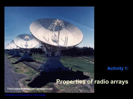 Activity 1: Properties of radio arrays © Swinburne University of Technology The Australia Telescope Compact Array.