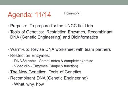 Agenda: 11/14 Purpose: To prepare for the UNCC field trip Tools of Genetics: Restriction Enzymes, Recombinant DNA (Genetic Engineering) and Bioinformatics.