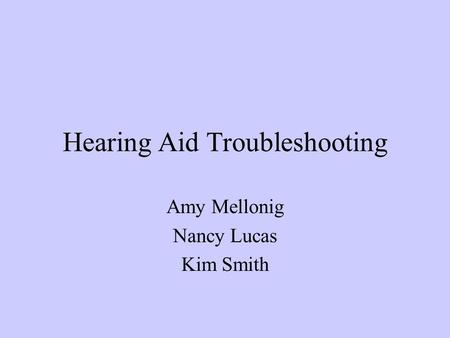 Hearing Aid Troubleshooting Amy Mellonig Nancy Lucas Kim Smith.