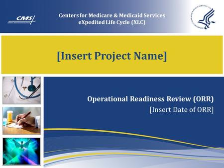 [Insert Project Name] Operational Readiness Review (ORR) [Insert Date of ORR] Centers for Medicare & Medicaid Services eXpedited Life Cycle (XLC)