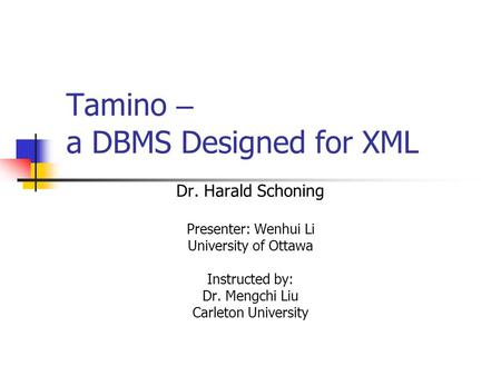 Tamino – a DBMS Designed for XML Dr. Harald Schoning Presenter: Wenhui Li University of Ottawa Instructed by: Dr. Mengchi Liu Carleton University.