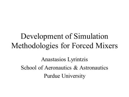 Development of Simulation Methodologies for Forced Mixers Anastasios Lyrintzis School of Aeronautics & Astronautics Purdue University.