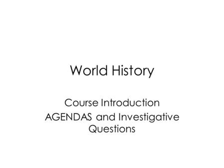 World History Course Introduction AGENDAS and Investigative Questions.