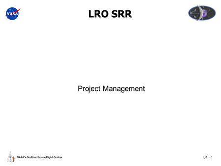 04 - 1 NASA's Goddard Space Flight Center LRO SRR Project Management.