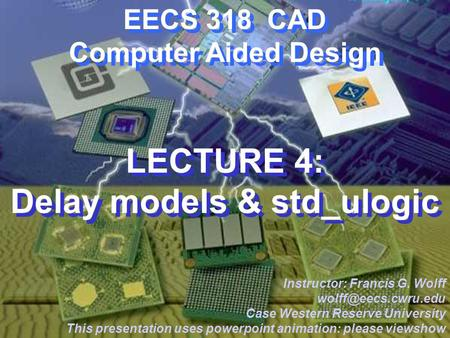 CWRU EECS 318 EECS 318 CAD Computer Aided Design LECTURE 4: Delay models & std_ulogic Instructor: Francis G. Wolff Case Western Reserve.