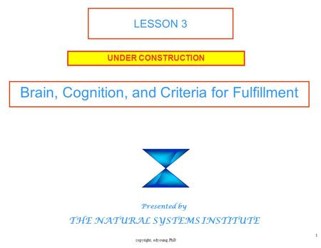 Copyright, edyoung, PhD 1 LESSON 3 Brain, Cognition, and Criteria for Fulfillment UNDER CONSTRUCTION Presented by THE NATURAL SYSTEMS INSTITUTE.
