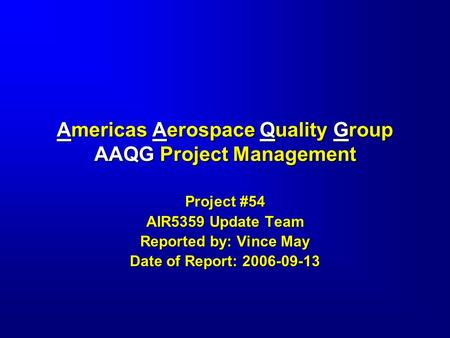 Americas Aerospace Quality Group AAQG Project Management Project #54 AIR5359 Update Team Reported by: Vince May Date of Report: 2006-09-13.