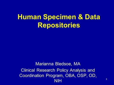 1 Human Specimen & Data Repositories Marianna Bledsoe, MA Clinical Research Policy Analysis and Coordination Program, OBA, OSP, OD, NIH.