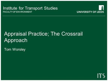 Institute for Transport Studies FACULTY OF ENVIRONMENT Appraisal Practice; The Crossrail Approach Tom Worsley.