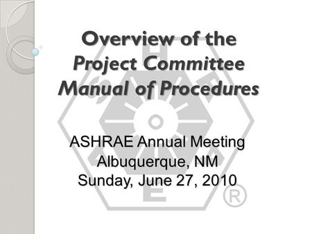 Overview of the Project Committee Manual of Procedures ASHRAE Annual Meeting Albuquerque, NM Sunday, June 27, 2010.