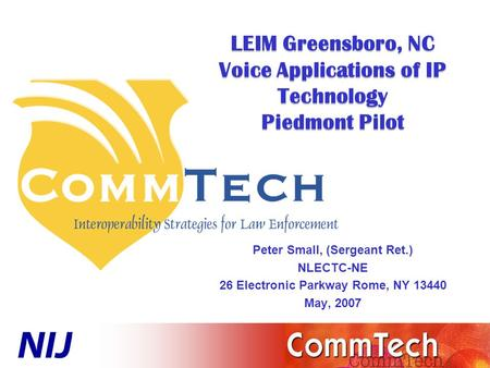 LEIM Greensboro, NC Voice Applications of IP Technology Piedmont Pilot Peter Small, (Sergeant Ret.) NLECTC-NE 26 Electronic Parkway Rome, NY 13440 May,