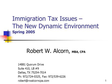 1 Immigration Tax Issues – The New Dynamic Environment Spring 2005 Robert W. Alcorn, MBA, CPA 14881 Quorum Drive Suite 410, LB #9 Dallas, TX 75254-7014.